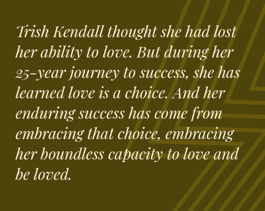 Trish Kendall thought she had lost her ability to love. But during her 25-year journey to success, she has learned love is a choice. And her enduring success has come from embracing that choice, embracing her boundless capacity to love and be loved.